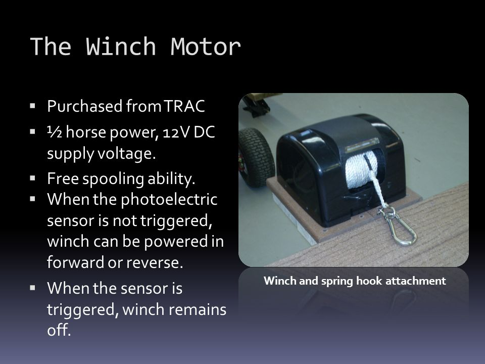The Winch Motor  Purchased from TRAC  ½ horse power, 12V DC supply voltage.  Free spooling ability.  When the photoelectric sensor is not triggere