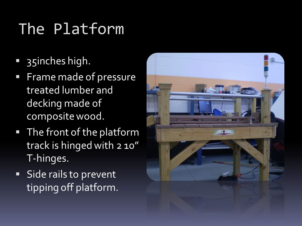The Platform  35inches high.  Frame made of pressure treated lumber and decking made of composite wood.  The front of the platform track is hinged