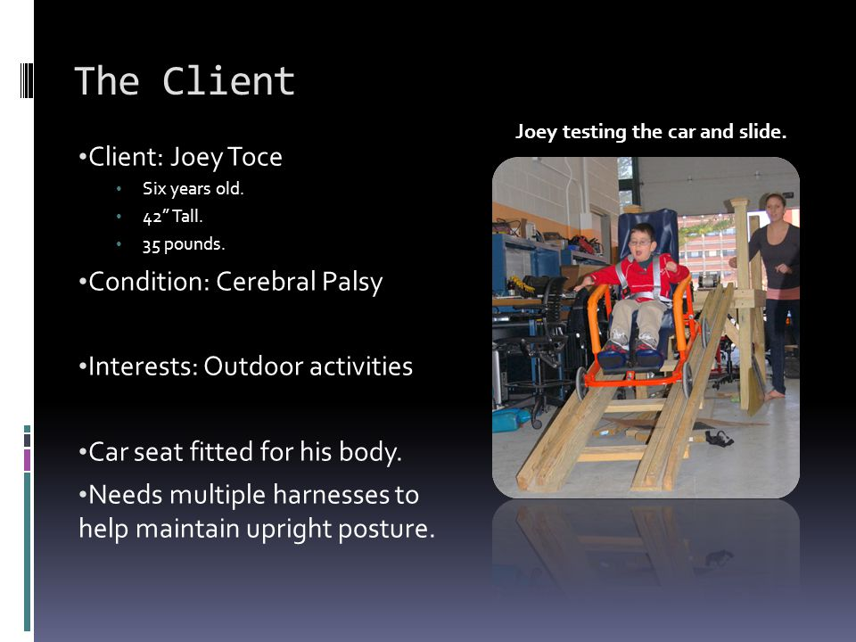 "The Client Client: Joey Toce Six years old. 42"" Tall. 35 pounds. Condition: Cerebral Palsy Interests: Outdoor activities Car seat fitted for his body."