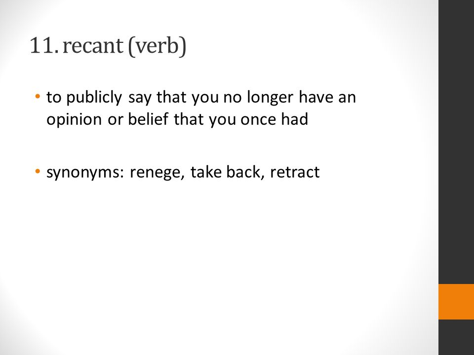11. recant (verb) to publicly say that you no longer have an opinion or belief that you once had synonyms: renege, take back, retract