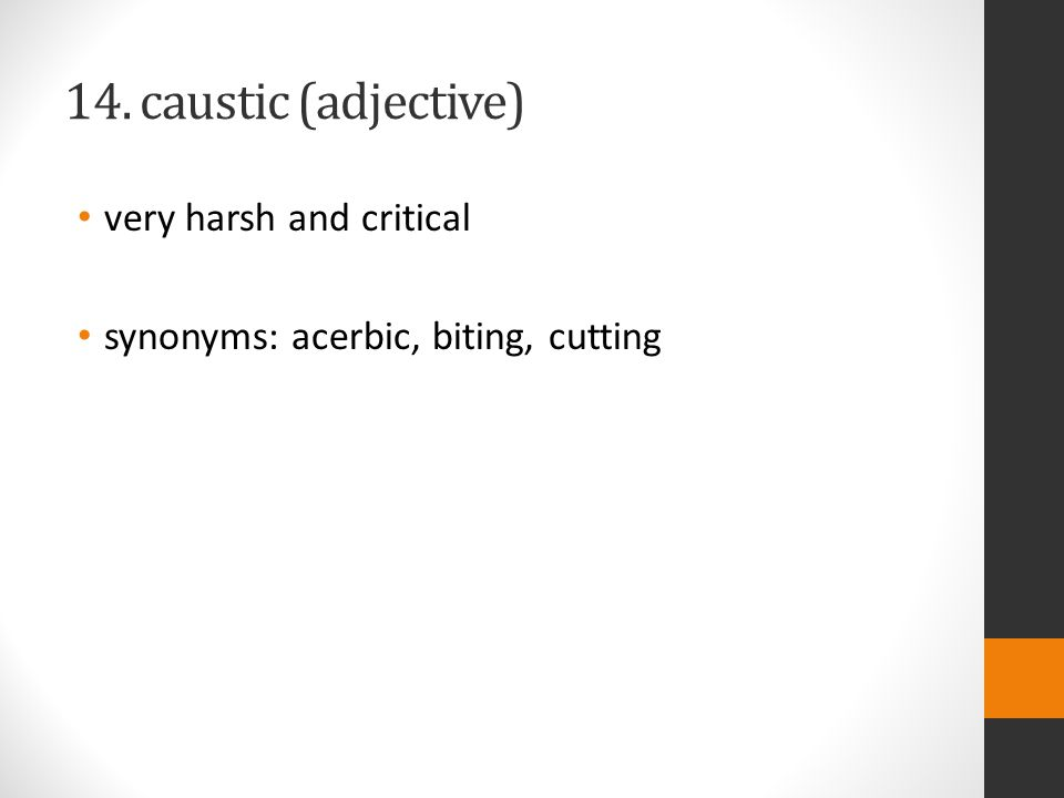 14. caustic (adjective) very harsh and critical synonyms: acerbic, biting, cutting
