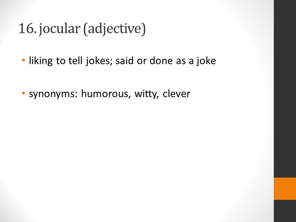16. jocular (adjective) liking to tell jokes; said or done as a joke synonyms: humorous, witty, clever
