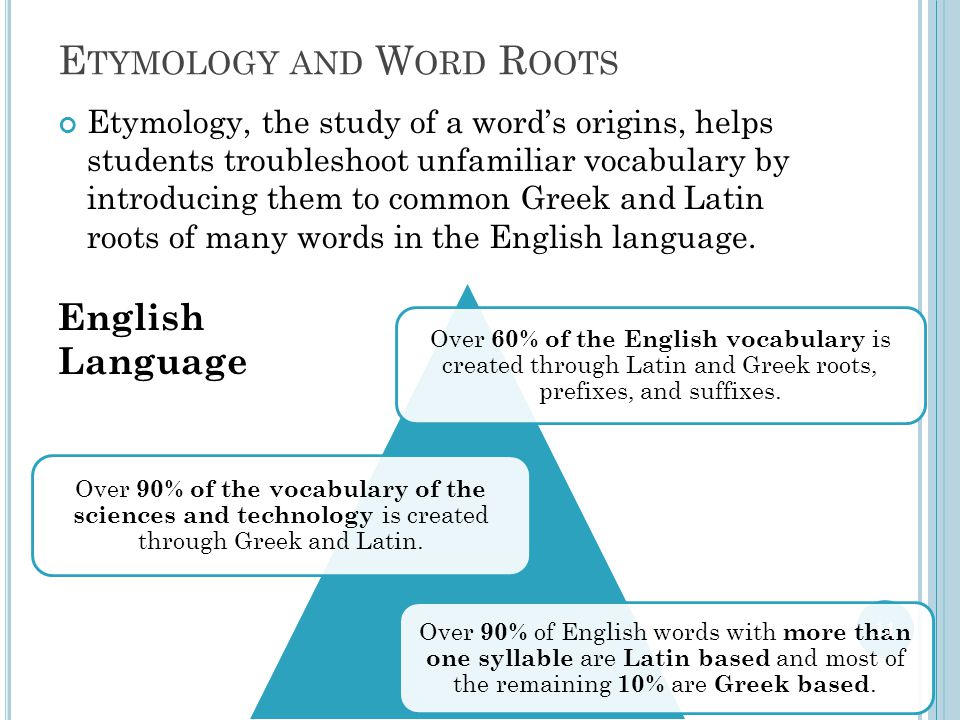 E TYMOLOGY AND W ORD R OOTS Etymology, the study of a word's origins, helps students troubleshoot unfamiliar vocabulary by introducing them to common Greek and Latin roots of many words in the English language.