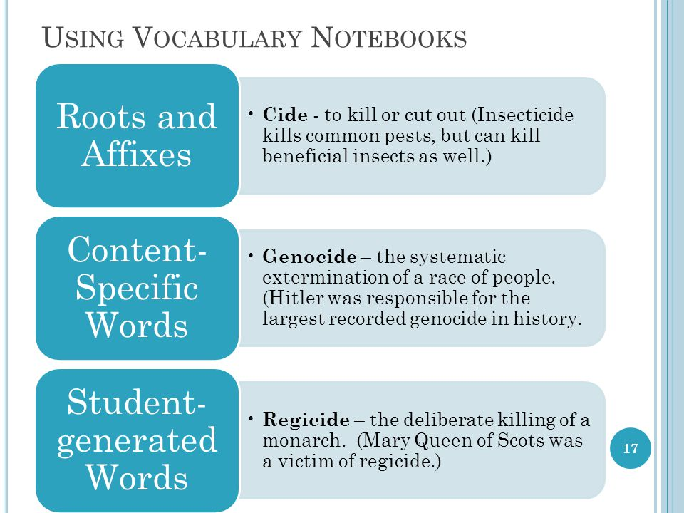 U SING V OCABULARY N OTEBOOKS Cide - to kill or cut out (Insecticide kills common pests, but can kill beneficial insects as well.) Roots and Affixes Genocide – the systematic extermination of a race of people.