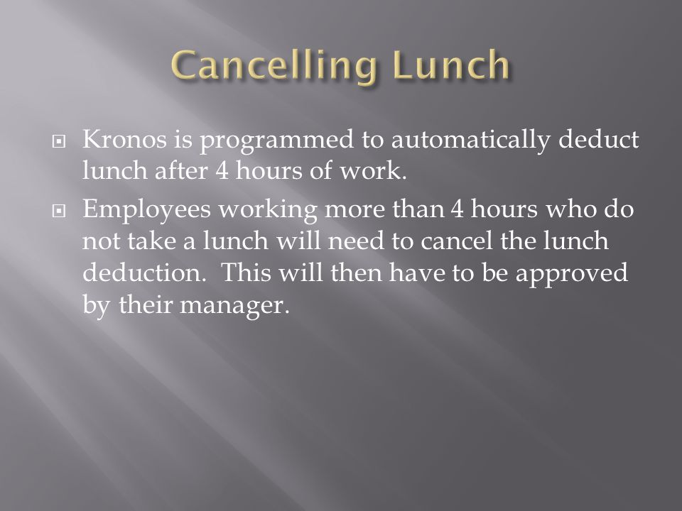  Kronos is programmed to automatically deduct lunch after 4 hours of work.