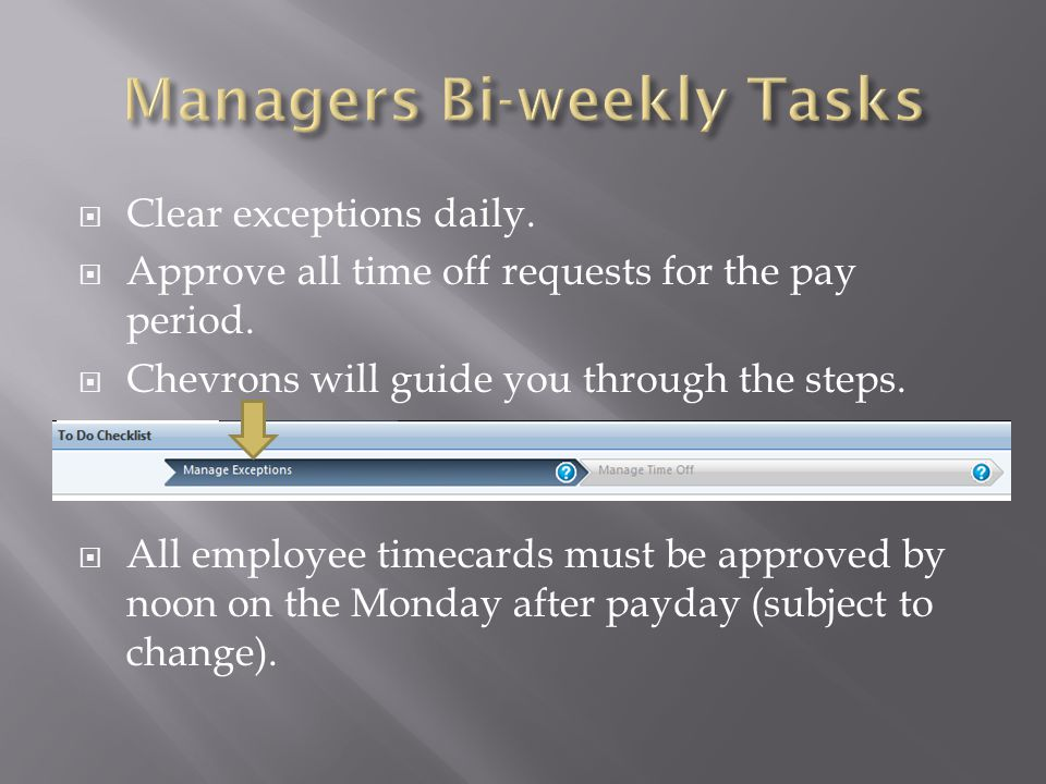  Clear exceptions daily.  Approve all time off requests for the pay period.