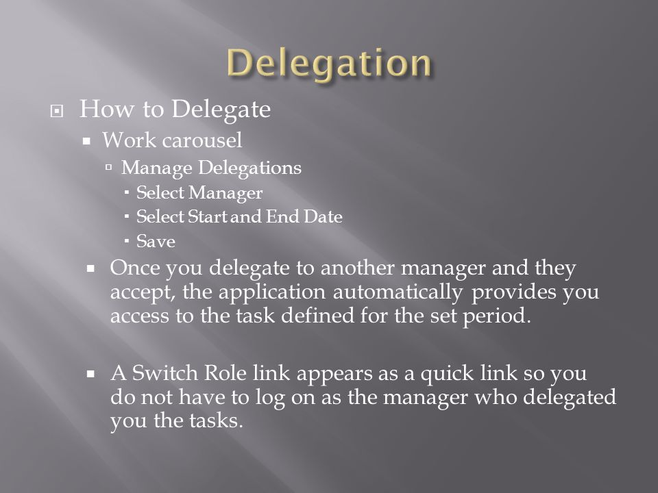  How to Delegate  Work carousel  Manage Delegations  Select Manager  Select Start and End Date  Save  Once you delegate to another manager and they accept, the application automatically provides you access to the task defined for the set period.