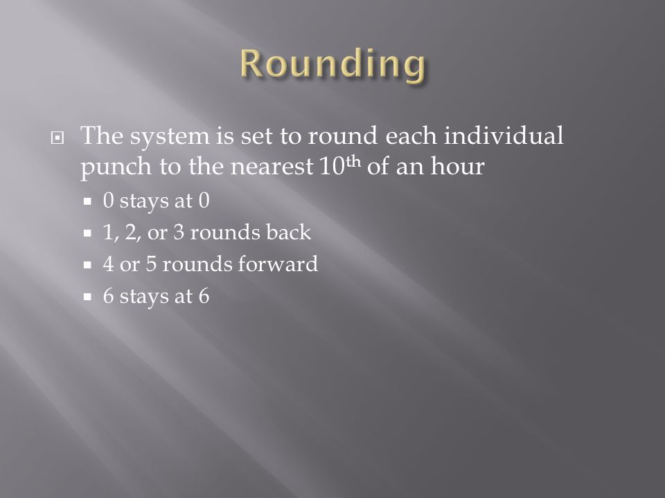  The system is set to round each individual punch to the nearest 10 th of an hour  0 stays at 0  1, 2, or 3 rounds back  4 or 5 rounds forward  6 stays at 6