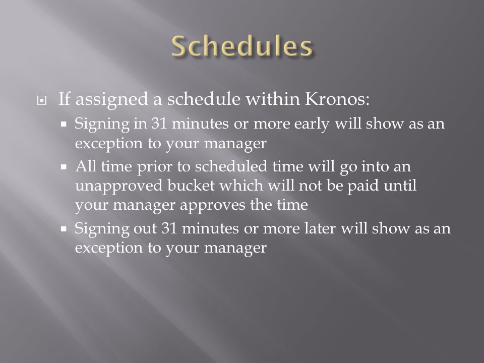  If assigned a schedule within Kronos:  Signing in 31 minutes or more early will show as an exception to your manager  All time prior to scheduled time will go into an unapproved bucket which will not be paid until your manager approves the time  Signing out 31 minutes or more later will show as an exception to your manager