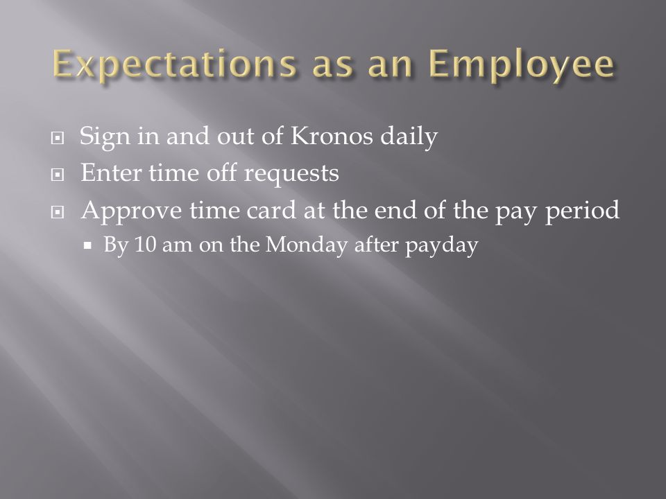  Sign in and out of Kronos daily  Enter time off requests  Approve time card at the end of the pay period  By 10 am on the Monday after payday
