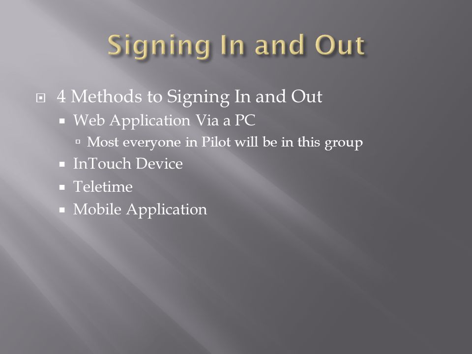  4 Methods to Signing In and Out  Web Application Via a PC  Most everyone in Pilot will be in this group  InTouch Device  Teletime  Mobile Application