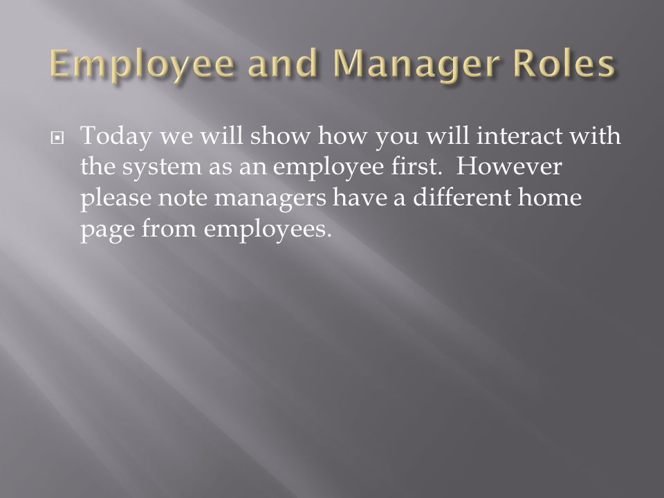  Today we will show how you will interact with the system as an employee first.