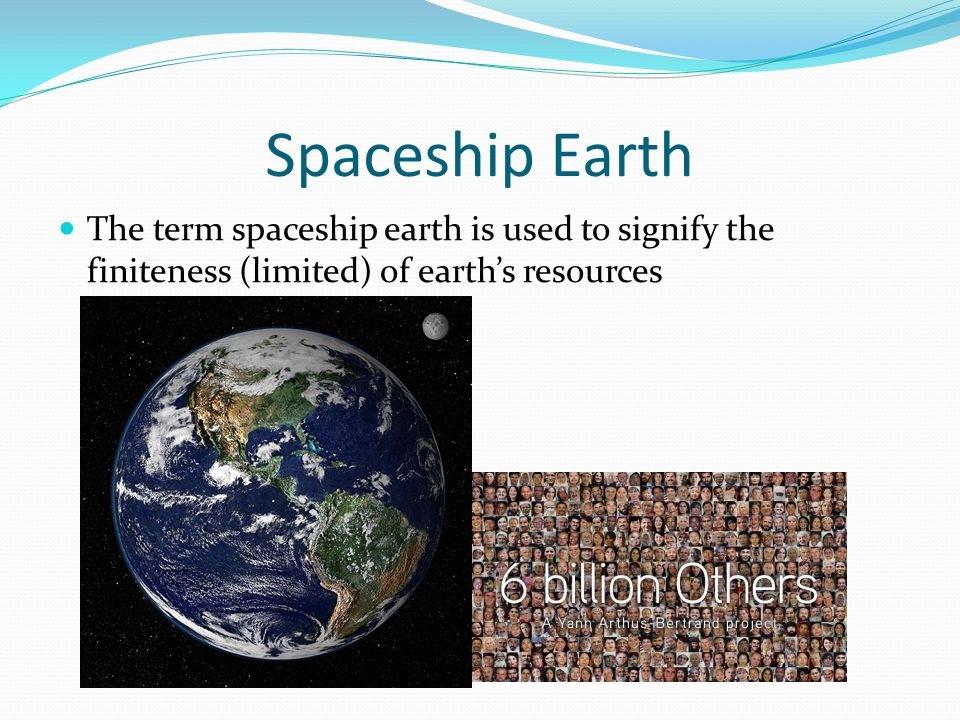 Spaceship Earth The term spaceship earth is used to signify the finiteness (limited) of earth's resources