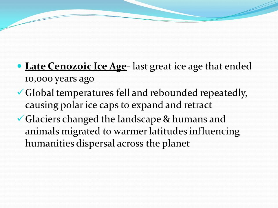 Late Cenozoic Ice Age- last great ice age that ended 10,000 years ago Global temperatures fell and rebounded repeatedly, causing polar ice caps to expand and retract Glaciers changed the landscape & humans and animals migrated to warmer latitudes influencing humanities dispersal across the planet