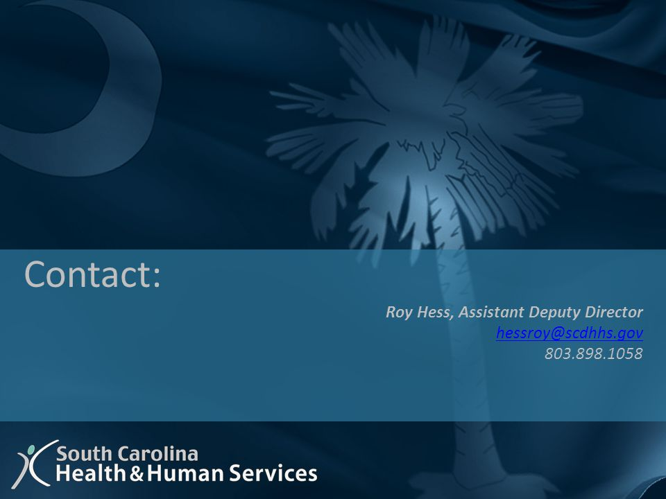Roy Hess, Assistant Deputy Director hessroy@scdhhs.gov 803.898.1058 Contact: