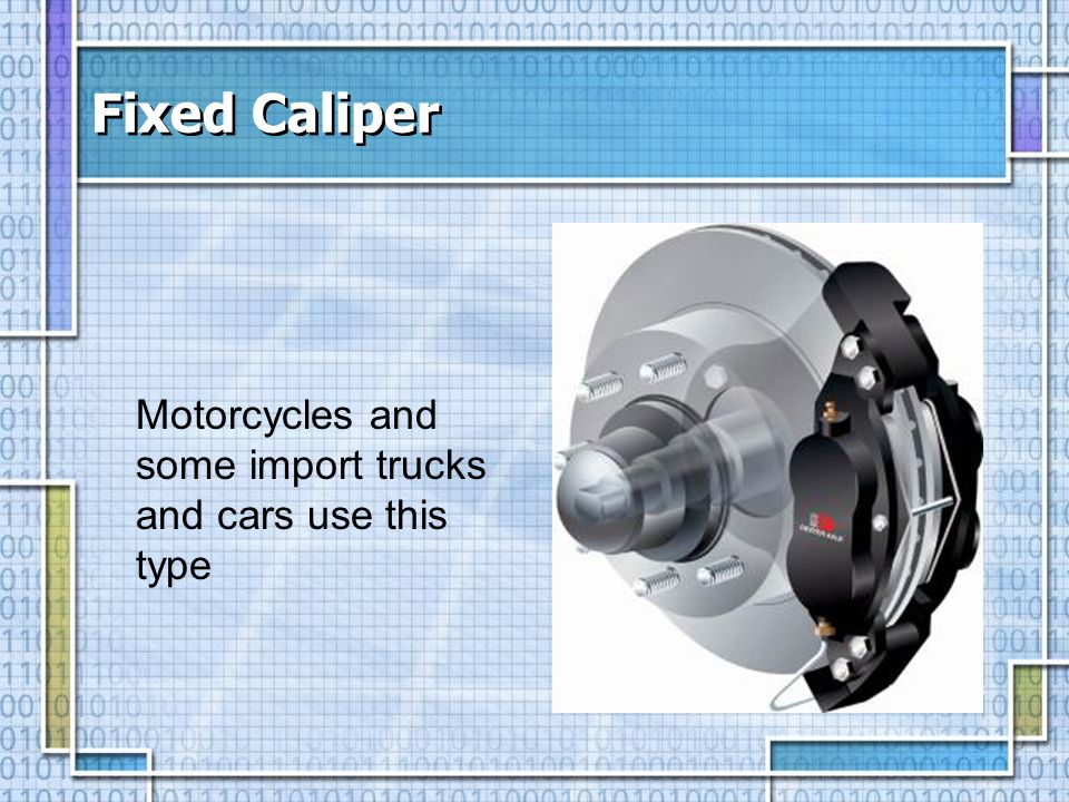 Fixed Caliper Motorcycles and some import trucks and cars use this type