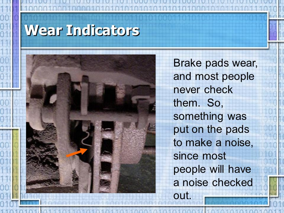 Wear Indicators Brake pads wear, and most people never check them. So, something was put on the pads to make a noise, since most people will have a no