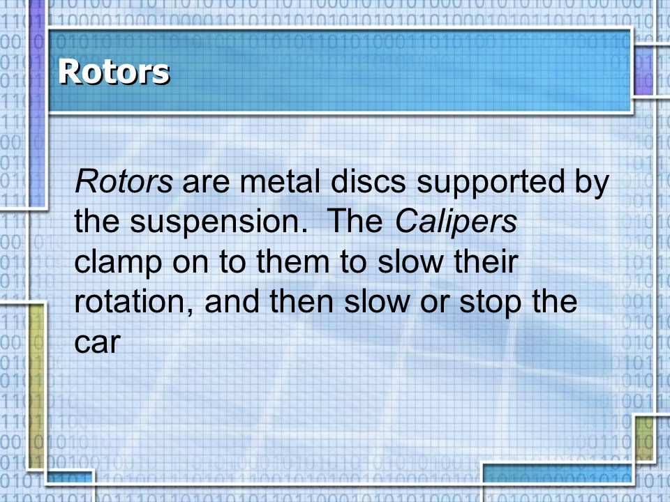 Rotors Rotors are metal discs supported by the suspension.