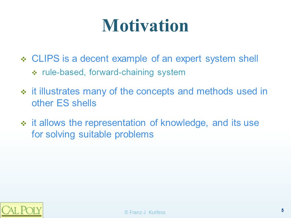 6 Objectives  be familiar with the important concepts and methods used in rule-based ES shells  facts, rules, pattern matching, agenda, working memory, forward chaining  understand the fundamental workings of an ES shell  knowledge representation  reasoning  apply rule-based techniques to simple examples  evaluate the suitability of rule-based systems for specific tasks dealing with knowledge © Franz J.