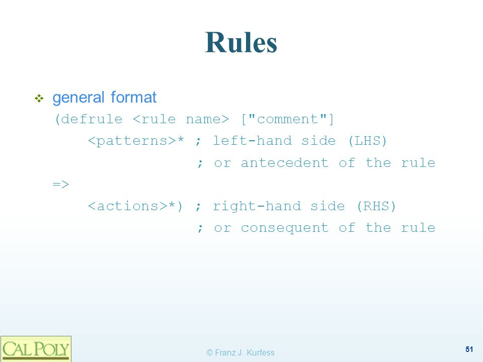 51 Rules  general format (defrule [ comment ] * ; left-hand side (LHS) ; or antecedent of the rule => *) ; right-hand side (RHS) ; or consequent of the rule © Franz J.