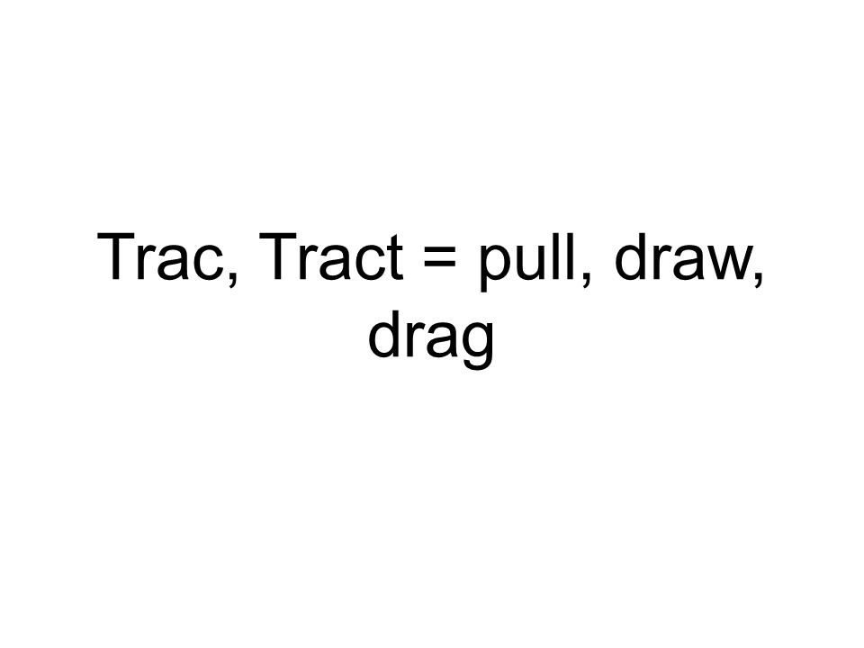 Trac, Tract = pull, draw, drag