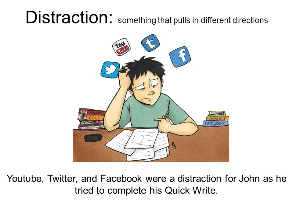 Distraction: something that pulls in different directions Youtube, Twitter, and Facebook were a distraction for John as he tried to complete his Quick Write.
