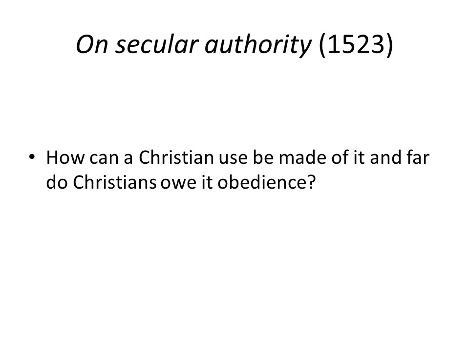 On secular authority (1523) How can a Christian use be made of it and far do Christians owe it obedience