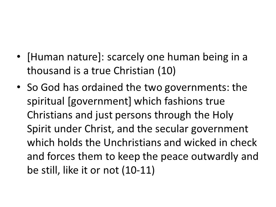 [Human nature]: scarcely one human being in a thousand is a true Christian (10) So God has ordained the two governments: the spiritual [government] which fashions true Christians and just persons through the Holy Spirit under Christ, and the secular government which holds the Unchristians and wicked in check and forces them to keep the peace outwardly and be still, like it or not (10-11)