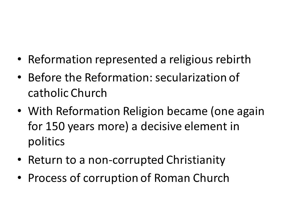 Reformation represented a religious rebirth Before the Reformation: secularization of catholic Church With Reformation Religion became (one again for 150 years more) a decisive element in politics Return to a non-corrupted Christianity Process of corruption of Roman Church