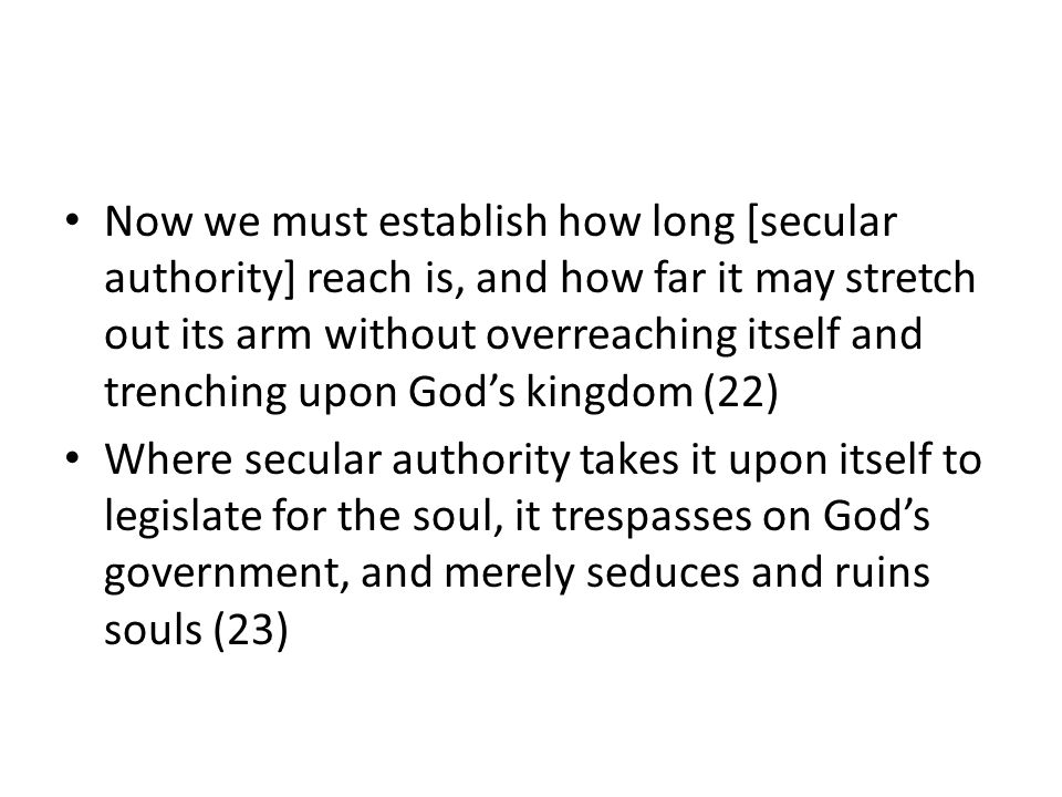 Now we must establish how long [secular authority] reach is, and how far it may stretch out its arm without overreaching itself and trenching upon God's kingdom (22) Where secular authority takes it upon itself to legislate for the soul, it trespasses on God's government, and merely seduces and ruins souls (23)