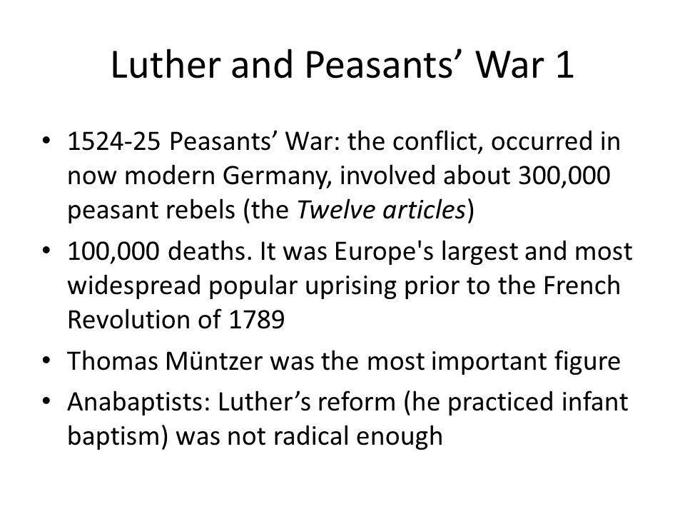 Luther and Peasants' War 1 1524-25 Peasants' War: the conflict, occurred in now modern Germany, involved about 300,000 peasant rebels (the Twelve articles) 100,000 deaths.