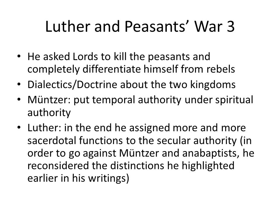 Luther and Peasants' War 3 He asked Lords to kill the peasants and completely differentiate himself from rebels Dialectics/Doctrine about the two kingdoms Müntzer: put temporal authority under spiritual authority Luther: in the end he assigned more and more sacerdotal functions to the secular authority (in order to go against Müntzer and anabaptists, he reconsidered the distinctions he highlighted earlier in his writings)