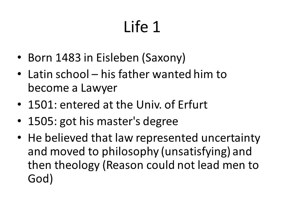 Life 1 Born 1483 in Eisleben (Saxony) Latin school – his father wanted him to become a Lawyer 1501: entered at the Univ.