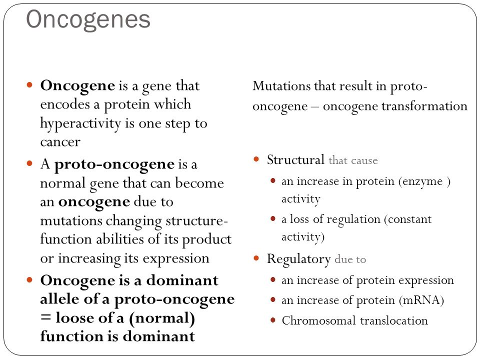 Oncogenes Oncogene is a gene that encodes a protein which hyperactivity is one step to cancer A proto-oncogene is a normal gene that can become an onc