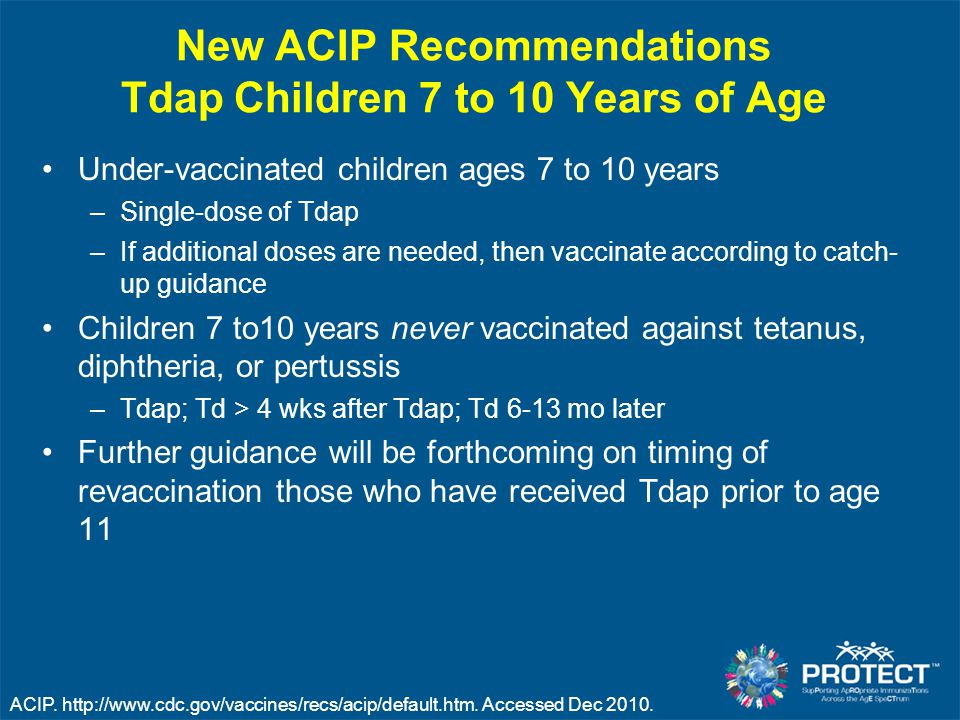 New ACIP Recommendations Tdap Children 7 to 10 Years of Age Under-vaccinated children ages 7 to 10 years –Single-dose of Tdap –If additional doses are needed, then vaccinate according to catch- up guidance Children 7 to10 years never vaccinated against tetanus, diphtheria, or pertussis –Tdap; Td > 4 wks after Tdap; Td 6-13 mo later Further guidance will be forthcoming on timing of revaccination those who have received Tdap prior to age 11 ACIP.