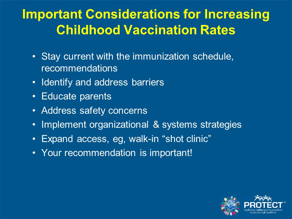 Stay current with the immunization schedule, recommendations Identify and address barriers Educate parents Address safety concerns Implement organizational & systems strategies Expand access, eg, walk-in shot clinic Your recommendation is important.
