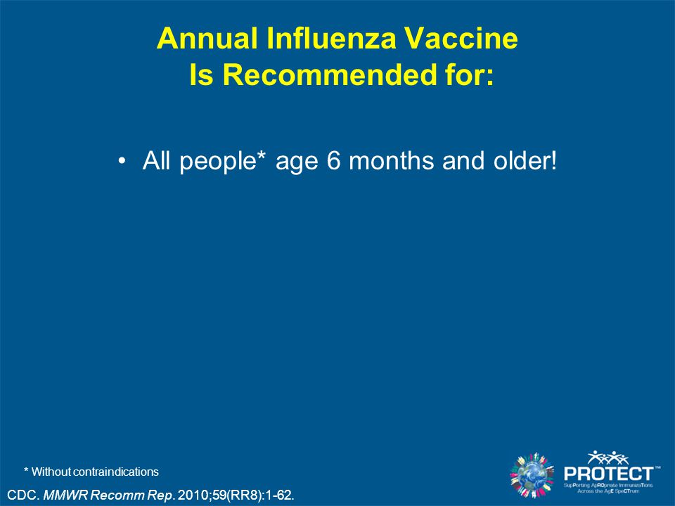 Annual Influenza Vaccine Is Recommended for: All people* age 6 months and older.