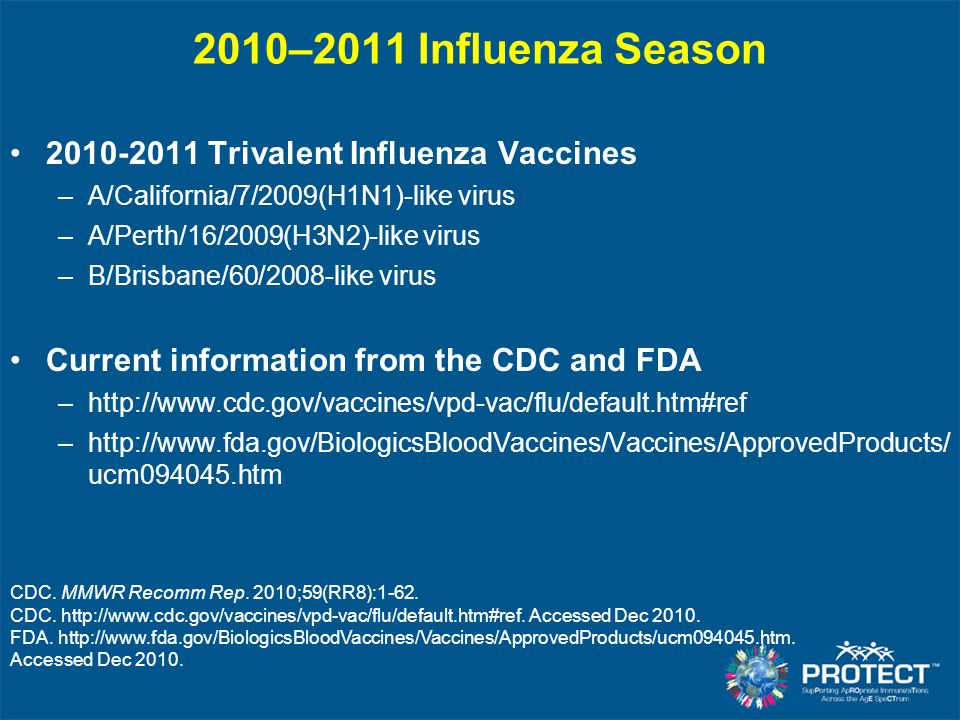 2010–2011 Influenza Season 2010-2011 Trivalent Influenza Vaccines –A/California/7/2009(H1N1)-like virus –A/Perth/16/2009(H3N2)-like virus –B/Brisbane/60/2008-like virus Current information from the CDC and FDA –http://www.cdc.gov/vaccines/vpd-vac/flu/default.htm#ref –http://www.fda.gov/BiologicsBloodVaccines/Vaccines/ApprovedProducts/ ucm094045.htm CDC.