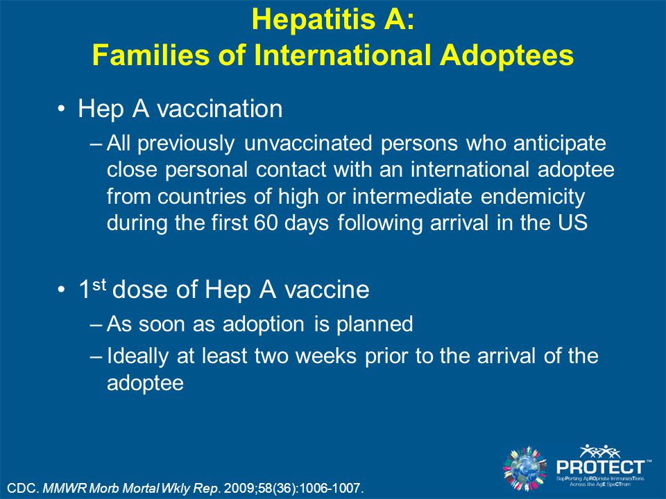 Hepatitis A: Families of International Adoptees Hep A vaccination –All previously unvaccinated persons who anticipate close personal contact with an international adoptee from countries of high or intermediate endemicity during the first 60 days following arrival in the US 1 st dose of Hep A vaccine –As soon as adoption is planned –Ideally at least two weeks prior to the arrival of the adoptee CDC.