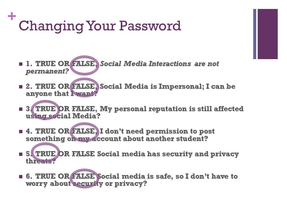 + Changing Your Password 1. TRUE OR FALSE, Social Media Interactions are not permanent.