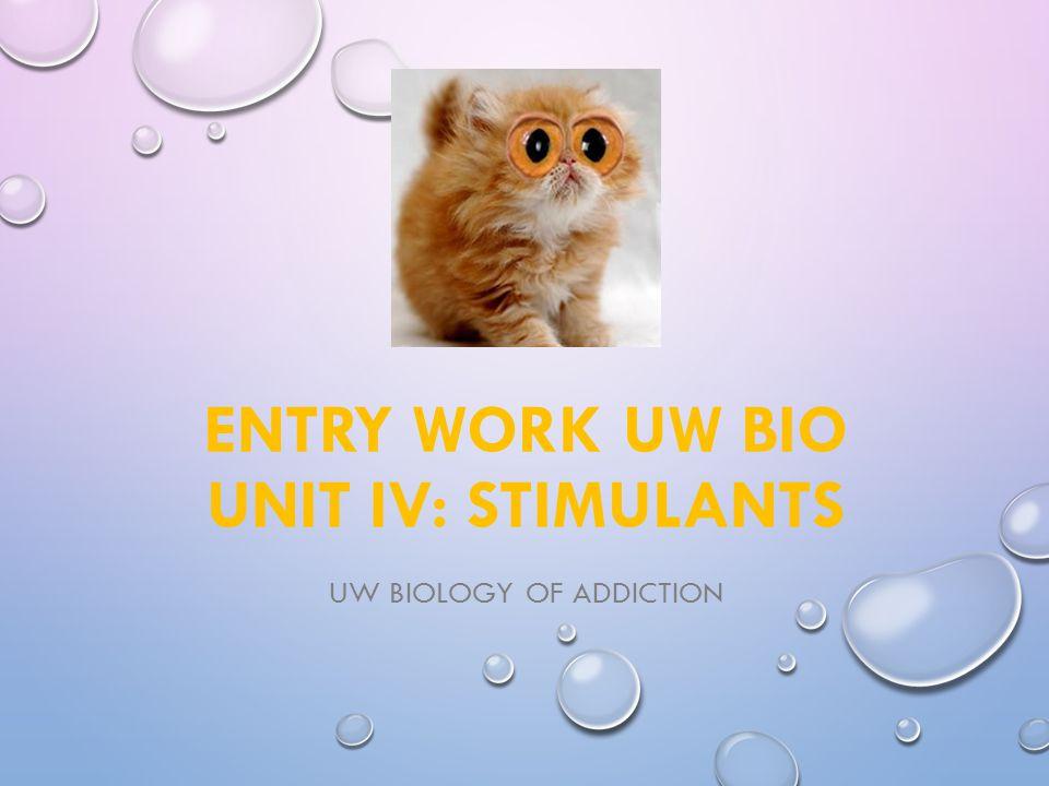 ENTRY WORK UW BIO UNIT IV: STIMULANTS UW BIOLOGY OF ADDICTION
