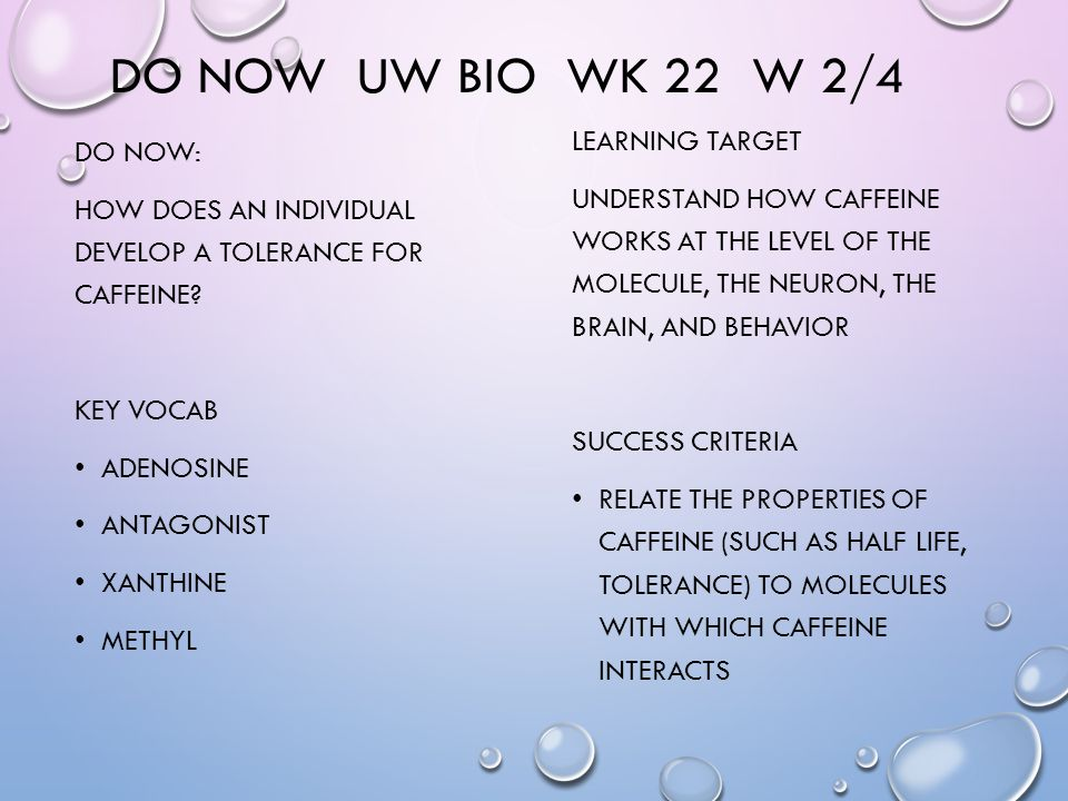 DO NOW UW BIO WK 22 W 2/4 DO NOW: HOW DOES AN INDIVIDUAL DEVELOP A TOLERANCE FOR CAFFEINE.