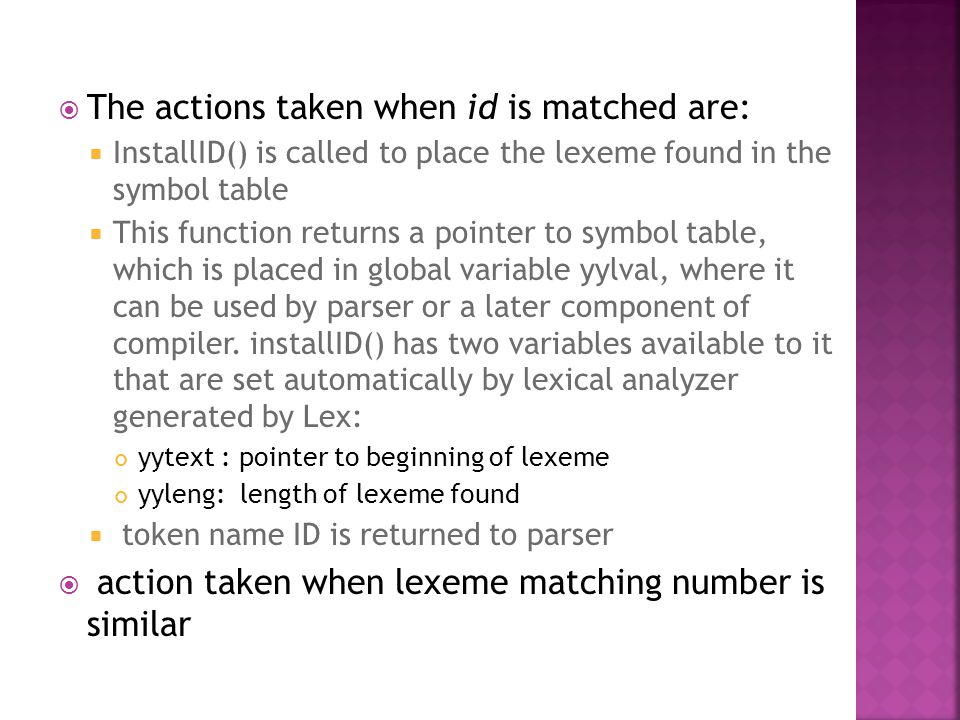  The actions taken when id is matched are:  InstallID() is called to place the lexeme found in the symbol table  This function returns a pointer to symbol table, which is placed in global variable yylval, where it can be used by parser or a later component of compiler.