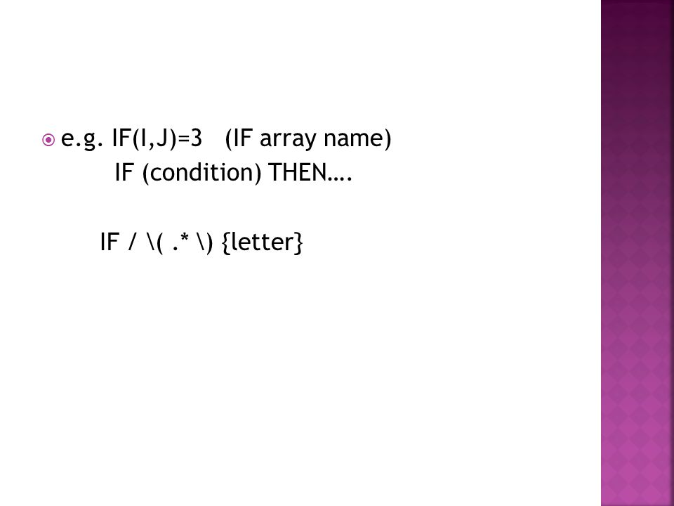  e.g. IF(I,J)=3 (IF array name) IF (condition) THEN…. IF / \(.* \) {letter}