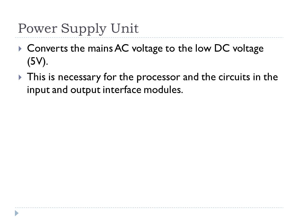 Power Supply Unit  Converts the mains AC voltage to the low DC voltage (5V).  This is necessary for the processor and the circuits in the input and