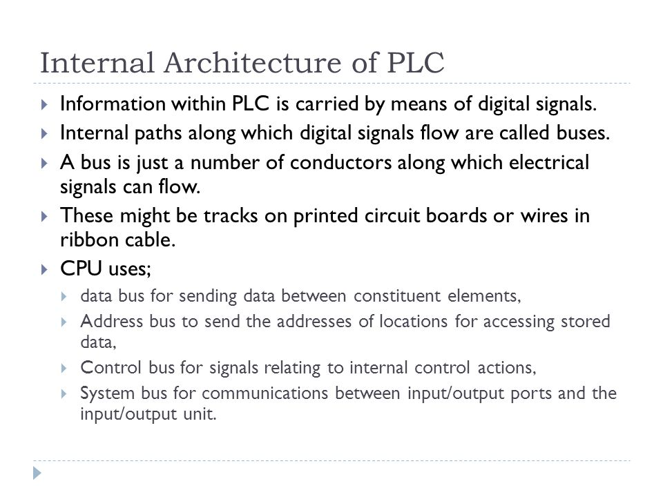 Internal Architecture of PLC  Information within PLC is carried by means of digital signals.  Internal paths along which digital signals flow are ca
