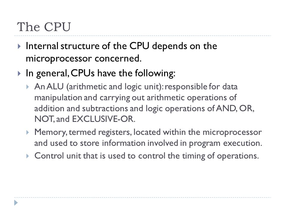 The CPU  Internal structure of the CPU depends on the microprocessor concerned.  In general, CPUs have the following:  An ALU (arithmetic and logic