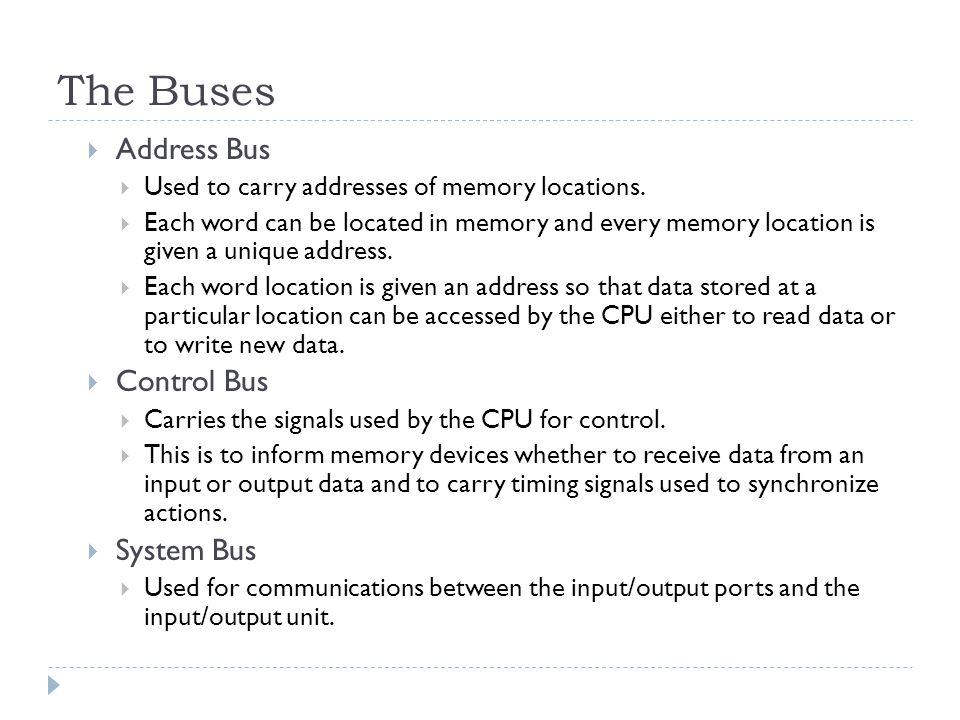 The Buses  Address Bus  Used to carry addresses of memory locations.  Each word can be located in memory and every memory location is given a uniqu