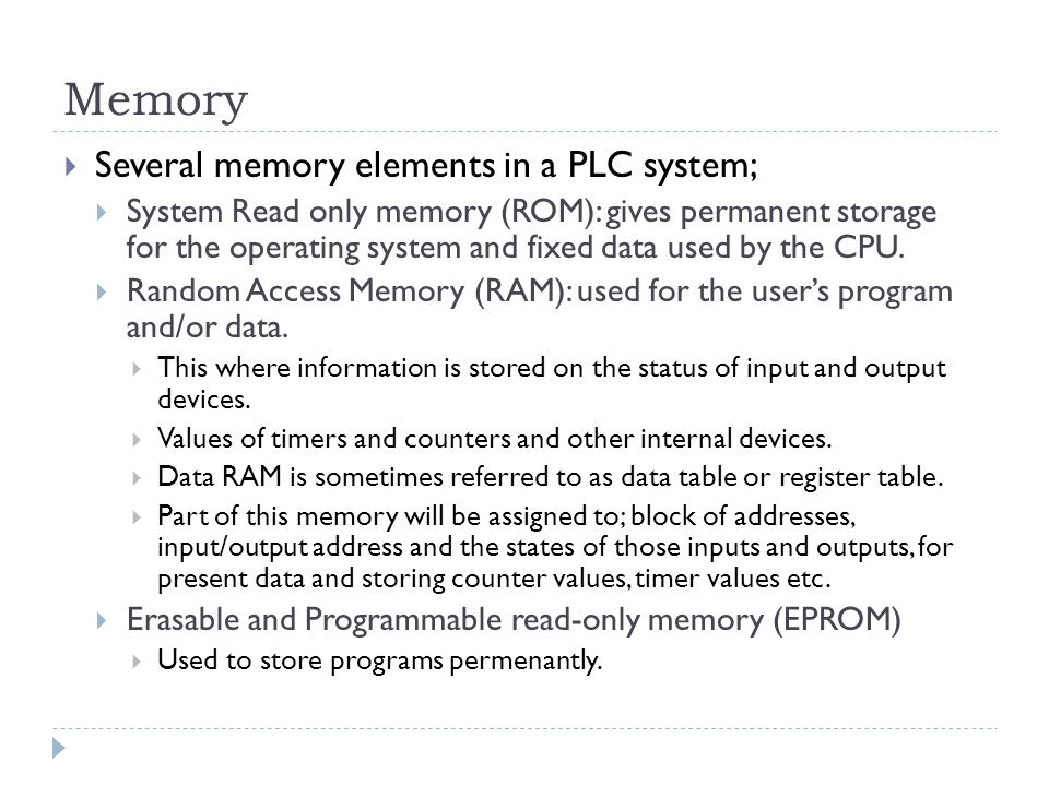 Memory  Several memory elements in a PLC system;  System Read only memory (ROM): gives permanent storage for the operating system and fixed data use