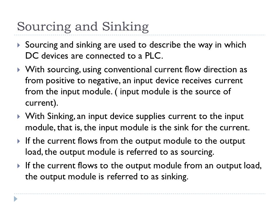Sourcing and Sinking  Sourcing and sinking are used to describe the way in which DC devices are connected to a PLC.  With sourcing, using convention